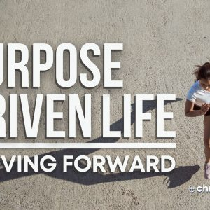 Purpose Driven Life: Moving Forward